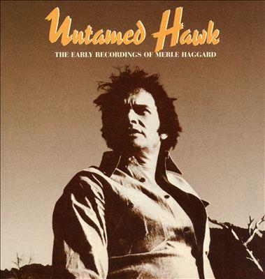 Untamed Hawk: The Early Recordings of Merle Haggard