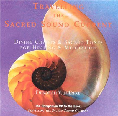 Travelling the Sacred Sound Current: Divine Chants & Sacred Tones for Healing & Meditat