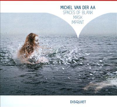 Michel Van Der Aa: Spaces of Blank; Mask; Imprint