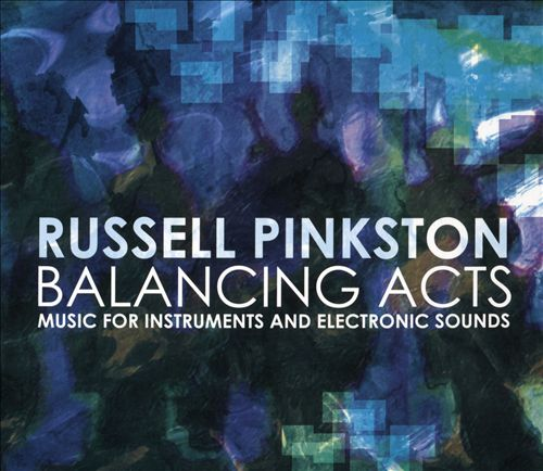 Russell Pinkston: Balancing Acts - Music for Instruments and Electronic Sounds