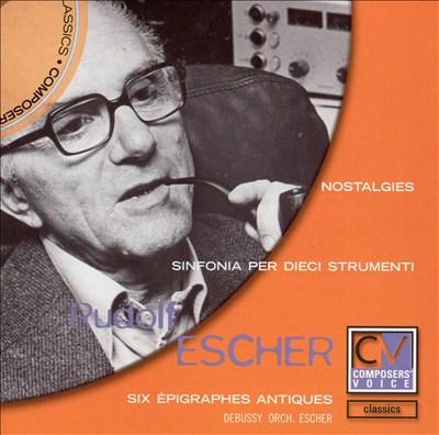 Rudolf Escher: Nostalgies; Sinfonia per dieci strumenti; Six Épigraphes Antiques