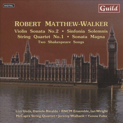 Robert Matthew-Walker: Violin Sonata No. 2; Sinfonia Solemnis; String Quartet No. 1; Sonata Magna; Two Shakespeare Songs