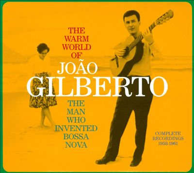 The Warm World of João Gilberto: The Man Who Invented Bossa Nova: Complete Recordings 1958-1961