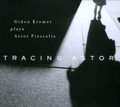 Tracing Astor: Gidon Kremer Plays Astor Piazzolla