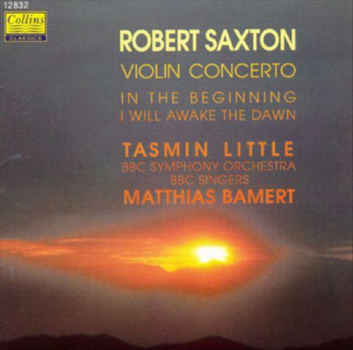 Saxton: Violin Concerto; In the Beginning; I Will Awake the Dawn