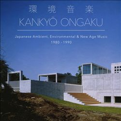 Kankyō Ongaku: Japanese Ambient, Environmental & New Age Music 1980-1990