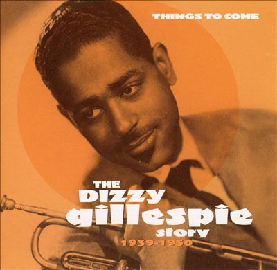 Things to Come: The Dizzy Gillespie Story 1939-1950