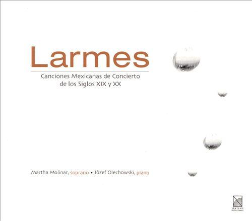 Larmes: Canciones Mexicanas de Concierto de Los Siglos XIX y XX