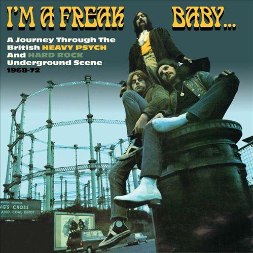 I'm a Freak Baby: A Journey Through the British Heavy Psych & Hard Rock Underground Scene 1968-1972
