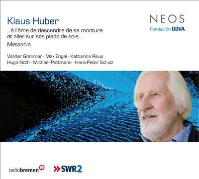Klaus Huber: ... à l'âme de descendre de sa monture et aller sur ses pieds de soie…; Metanoia
