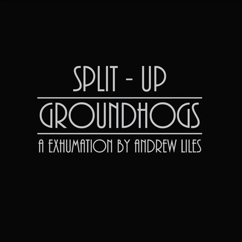 Groundhogs/Split Up: An Exhumation by Andrew Liles