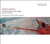 Victor Ibarra: The Dimension of the Fragile - Works for Ensemble