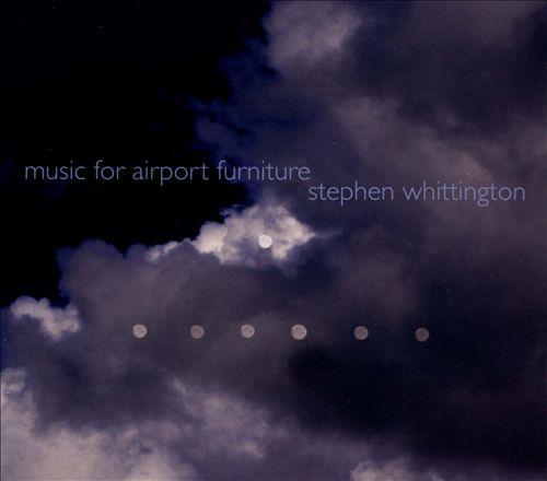 Stephen Whittington: Music for Airport Furniture