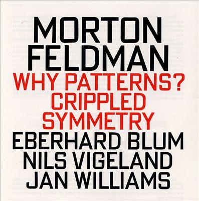 Morton Feldman: Crippled Symmetry; Why Patterns?