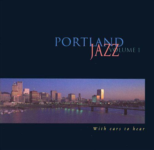 Portland Jazz, Vol. 1: With Ears To Hear