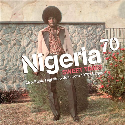 Nigeria 70: Sweet Times (Afro Funk, Highlife and Juju from 1970s Lagos)