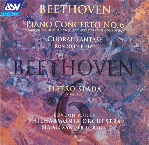 Beethoven: Piano Concerto No. 6; Choral Fantasy; Rondo in B flat