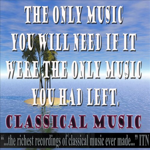 The Only Music You Need If It Were the Last Music You Had Left: Classical Music