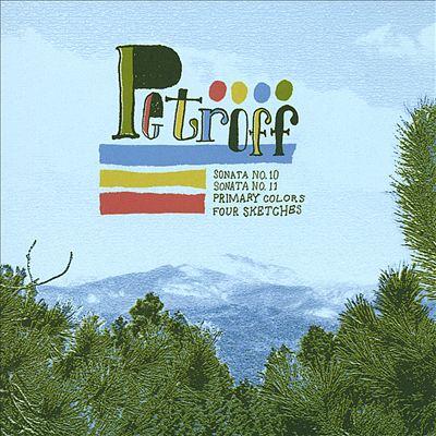 Petroff: Piano Sonata Nos. 10 & 11; Primary Colors; Four Sketches