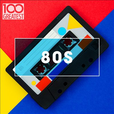 100 Greatest 80s: Ultimate 80s Throwback Anthems