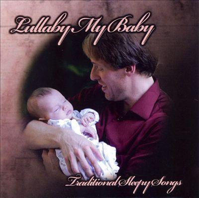 Lullaby My Baby: Traditional Sleepy Songs