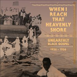 When I Reach That Heavenly Shore: Unearthly Black Gospel 1926-1936