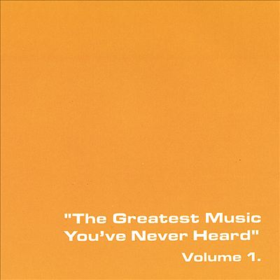 The Greatest Music You've Never Heard, Vol. 1