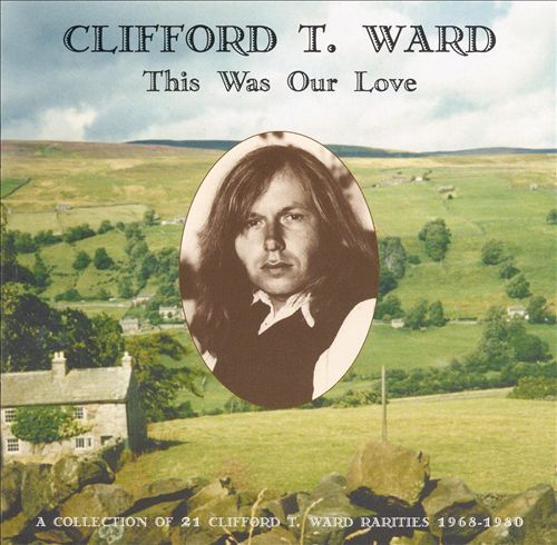 This Was Our Love: A Collection of 21 Clifford T. Ward Rarities 1968-1980