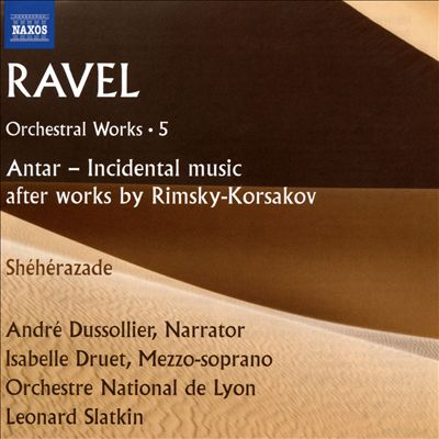 Ravel: Orchestral Works, Vol. 5 - Antar - Incidental music after works by Rimsky-Korsakov; Shéhérazade