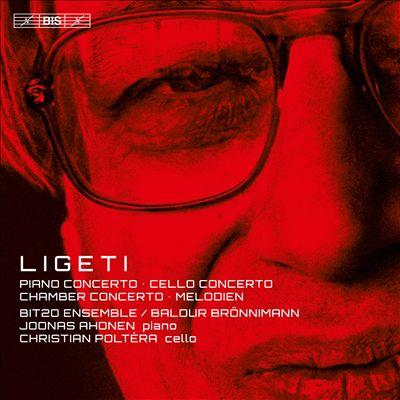 Ligeti: Piano Concerto; Cello Concerto; Chamber Concerto; Melodien