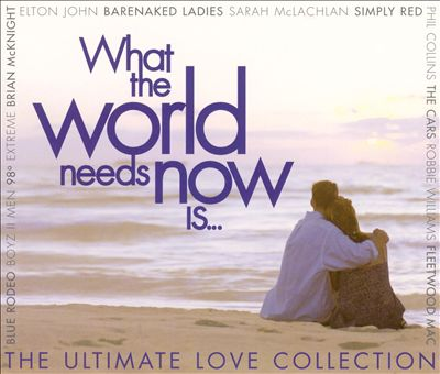 What the World Needs Now Is...: The Ultimate Love Collection
