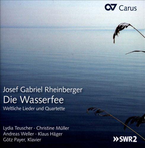 Josef Gabriel Rheinberger: Die Wasserfee - Weltliche Lieder und Quartette