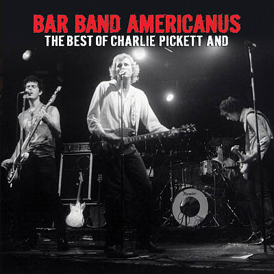 Bar Band Americanus: The Best of Charlie Pickett And...