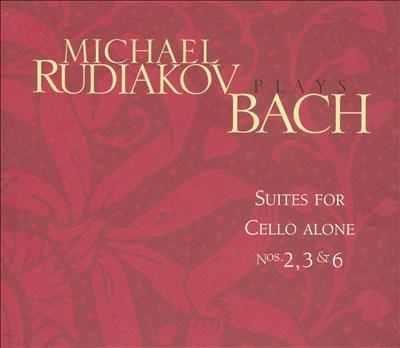 Michael Rudiakov Plays Bach: Suites for Cello Alone Nos. 2, 3 & 6