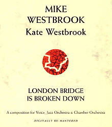 Mike Westbrook: London Bridge Is Broken Down: A Composition for Voice, Jazz Orchestra & Chamber Orchestra