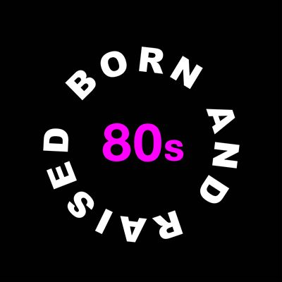 Born and Raised in the 80s