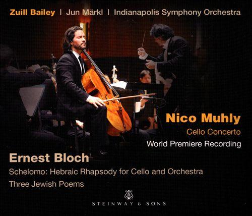 Nico Muhly: Cello Concerto; Ernest Bloch: Schelomo - Hebraic Rhapsody for Cello and Orchestra; Three Jewish Poems