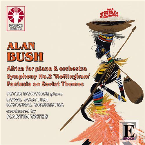 Alan Bush: Africa for Piano & Orchestra; Symphony No. 2 'Nottingham'; Fantasia on Soviet Themes