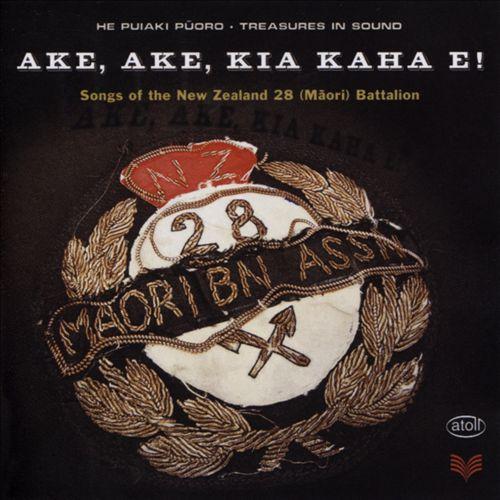 Ake, Ake, Kia Kaha E!: Songs of the New Zealand 28 (Maori) Battalion