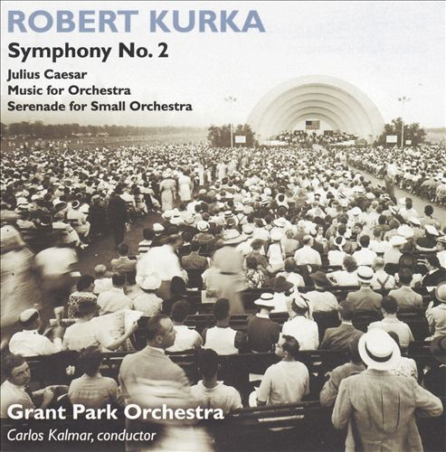 Robert Kurka: Symphony No. 2; Julius Caesar; Music for Orchestra; Serenade for Small Orchestra