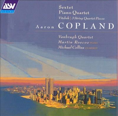 Copland: Sextet; Piano Quartet; Vitebsk; 3 String Quartet Pieces