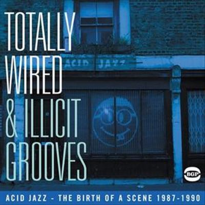 Totally Wired and Illicit Grooves: Acid Jazz - The Birth of a Scence 1987-1990