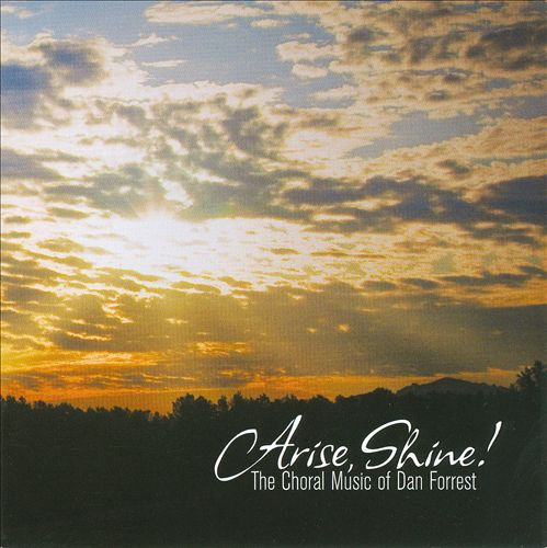 Arise, Shine!: The Choral Music of Dan Forrest