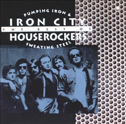Pumping Iron & Sweating Steel: The Best of the Iron City Houserockers