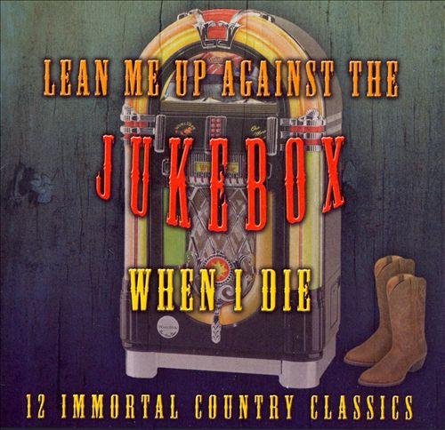 Lean Me Up Against the Jukebox When I Die