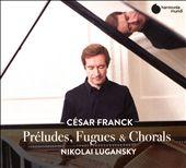 César Franck: Preludes, Fugues & Chorals