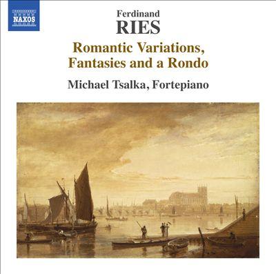 Ferdinand Ries: Romantic Variations, Fantasies and a Rondo