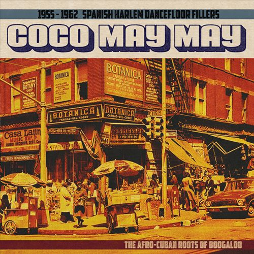 Coco May May: 1955-1962 Spanish Harlem Dancefloor Fillers: The Afro-Cuban Roots of Boogaloo