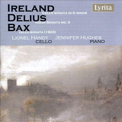 Ireland: Cello Sonata in G minor; Delius: Violin Sonata No. 3; Bax: Cello Sonata (1923)