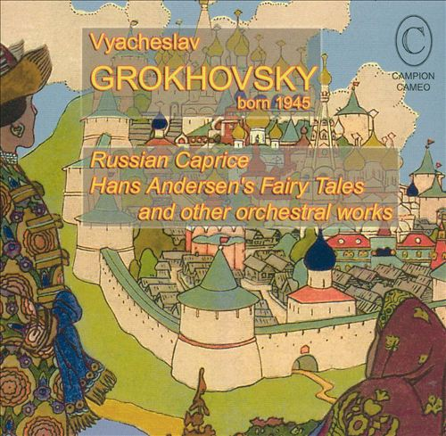 Vyacheslav Grokhovsky: Russian Caprice; Hans Andersen's Fairy Tales, and Other Orchestral Works